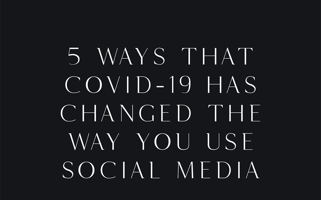 5 Ways that COVID-19 has changed the way you use Social Media